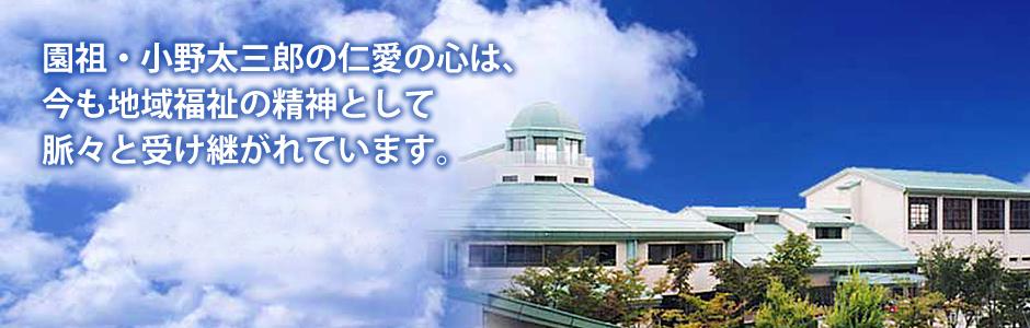 園祖・小野太三郎の仁愛の心は、今も地域福祉の精神として脈々と受け継がれています。